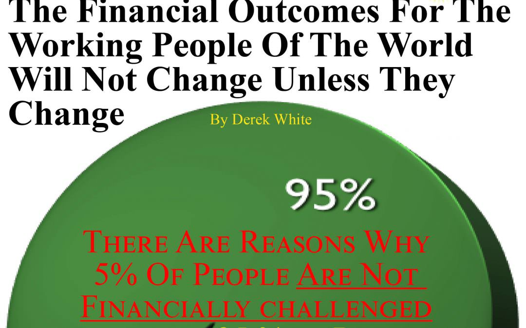 The Financial Outcomes For The Working People Of The World Will Not Change Unless They Change By Derek White